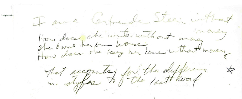 """""""I am a Gertrude Stein without money / How does she write without money / She owns her own house / How does she keep her home without money / that accounts for the difference / in styles to  the last word"""" Handwritten notes by Lonidier, The Lynn Lonidier Papers (GLC 1, Carton 1, folder 37), Gay and Lesbian Center, San Francisco Public Library."""